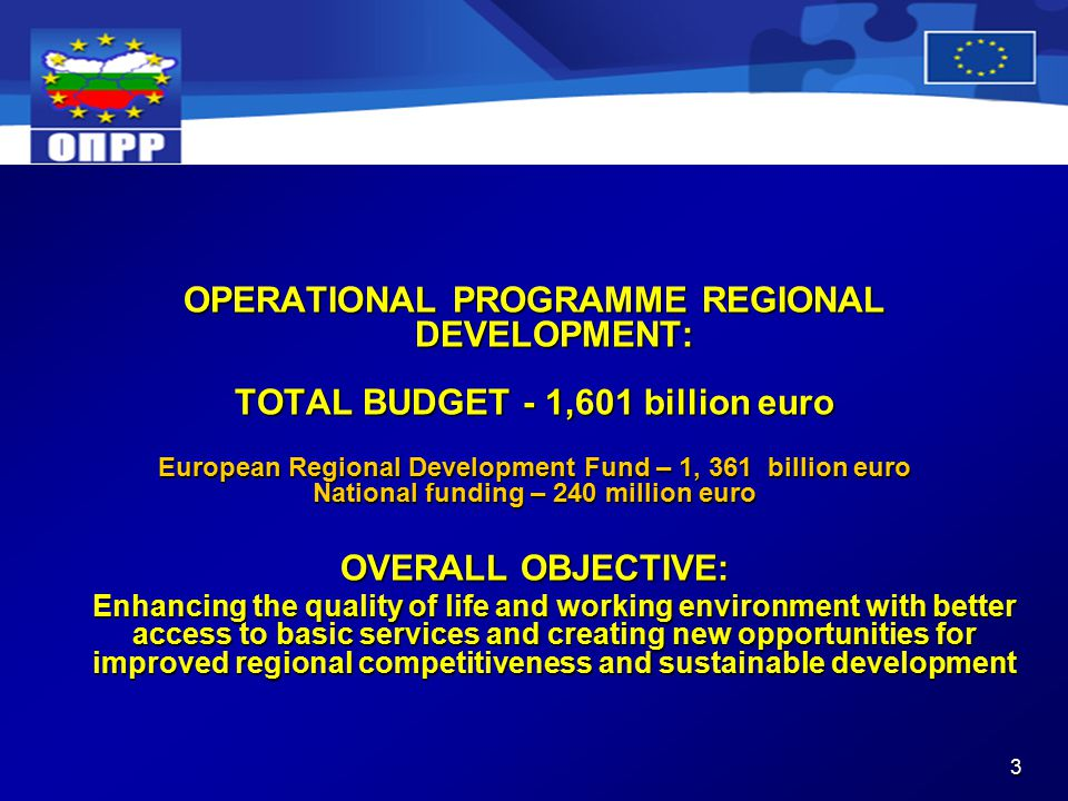 3 OPERATIONAL PROGRAMME REGIONAL DEVELOPMENT: TOTAL BUDGET - 1,601 billion euro European Regional Development Fund – 1, 361 billion euro National funding – 240 million euro OVERALL OBJECTIVE: Enhancing the quality of life and working environment with better access to basic services and creating new opportunities for improved regional competitiveness and sustainable development