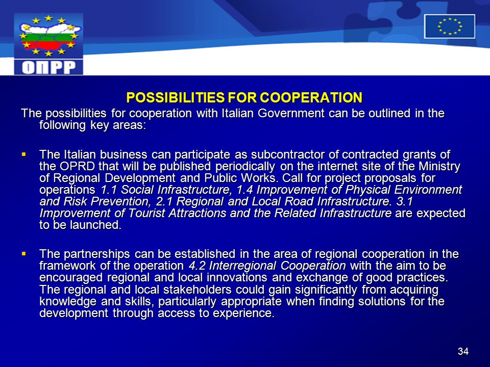 34 POSSIBILITIES FOR COOPERATION The possibilities for cooperation with Italian Government can be outlined in the following key areas:  The Italian business can participate as subcontractor of contracted grants of the OPRD that will be published periodically on the internet site of the Ministry of Regional Development and Public Works.