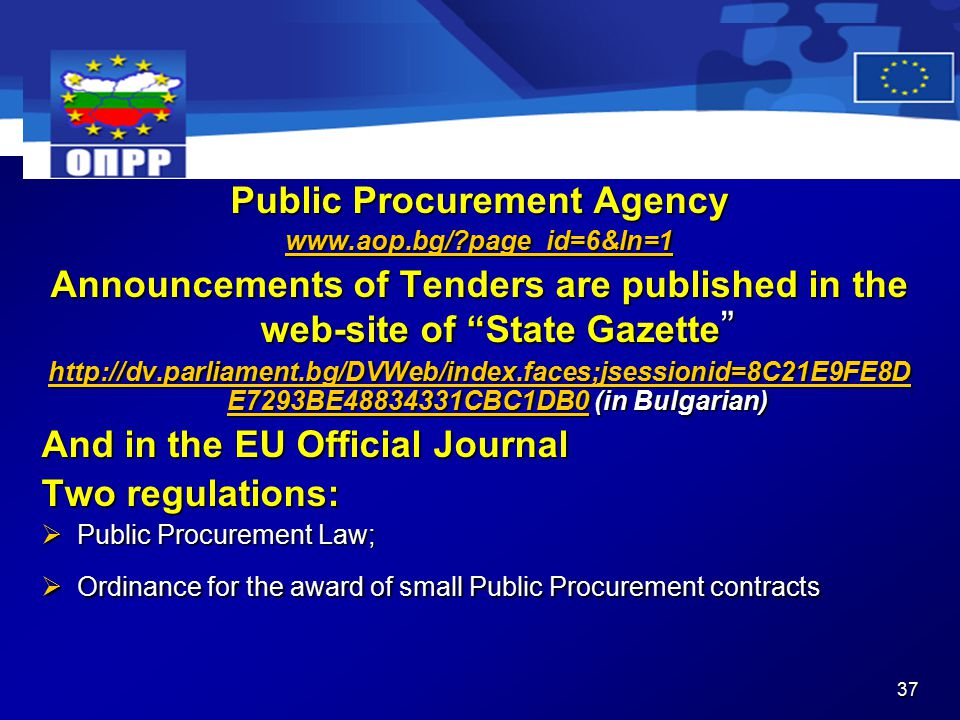37 Public Procurement Agency   page_id=6&ln=1 Announcements of Tenders are published in the web-site of State Gazette   E7293BE CBC1DB0http://dv.parliament.bg/DVWeb/index.faces;jsessionid=8C21E9FE8D E7293BE CBC1DB0 (in Bulgarian)   E7293BE CBC1DB0 And in the EU Official Journal Two regulations:  Public Procurement Law;  Ordinance for the award of small Public Procurement contracts