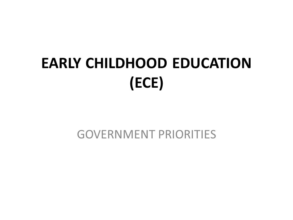 EARLY CHILDHOOD EDUCATION (ECE) GOVERNMENT PRIORITIES