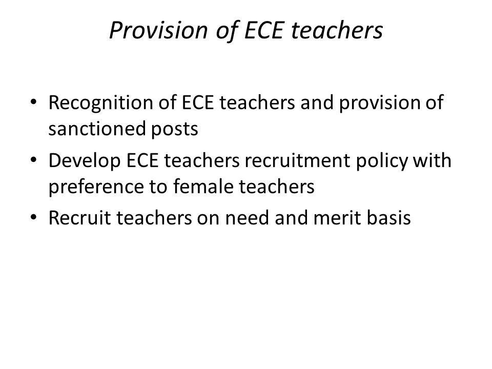 Provision of ECE teachers Recognition of ECE teachers and provision of sanctioned posts Develop ECE teachers recruitment policy with preference to female teachers Recruit teachers on need and merit basis