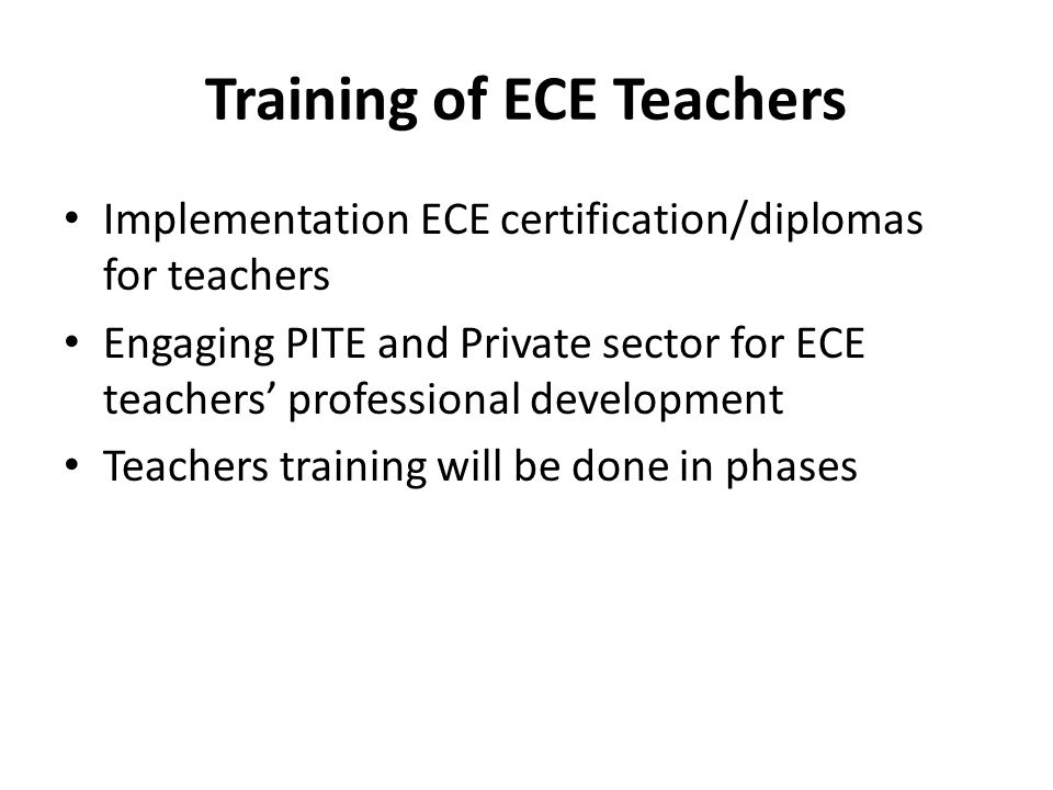 Training of ECE Teachers Implementation ECE certification/diplomas for teachers Engaging PITE and Private sector for ECE teachers' professional development Teachers training will be done in phases