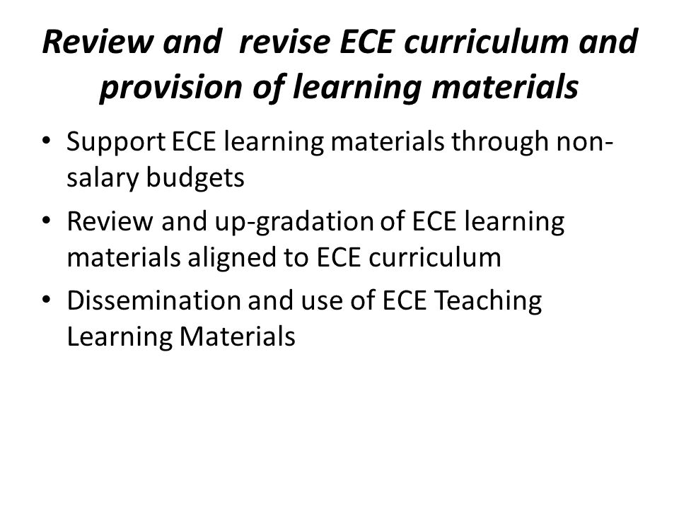 Review and revise ECE curriculum and provision of learning materials Support ECE learning materials through non- salary budgets Review and up-gradation of ECE learning materials aligned to ECE curriculum Dissemination and use of ECE Teaching Learning Materials