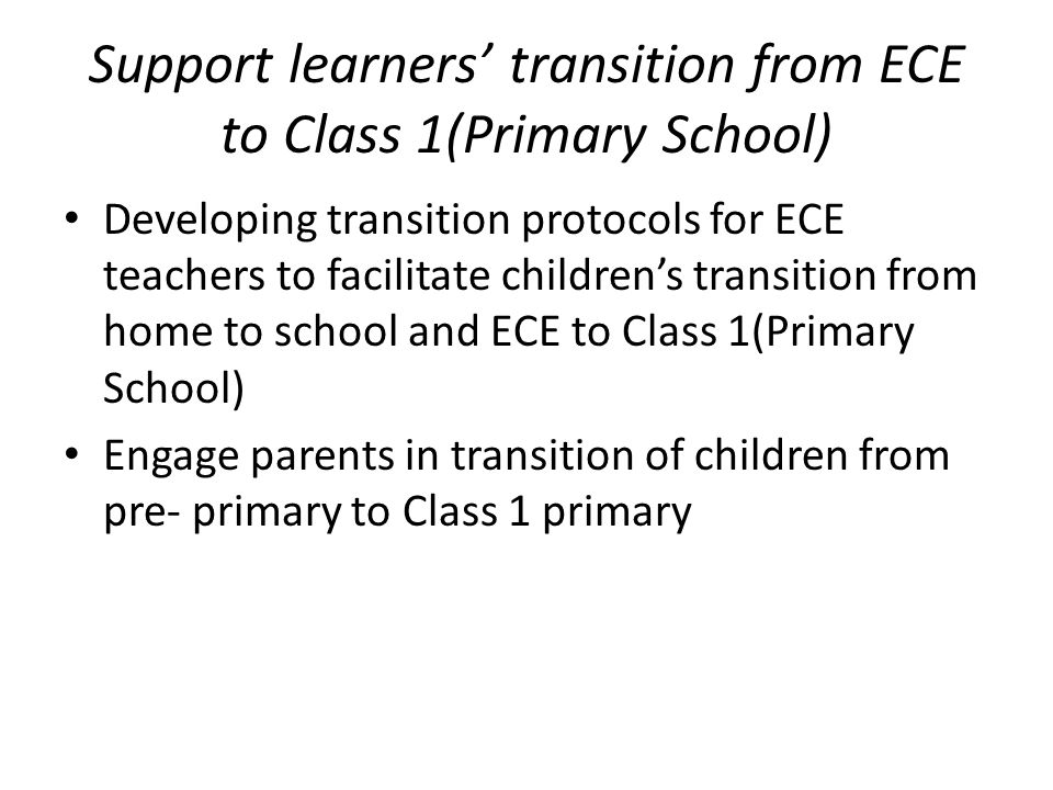 Support learners' transition from ECE to Class 1(Primary School) Developing transition protocols for ECE teachers to facilitate children's transition from home to school and ECE to Class 1(Primary School) Engage parents in transition of children from pre- primary to Class 1 primary