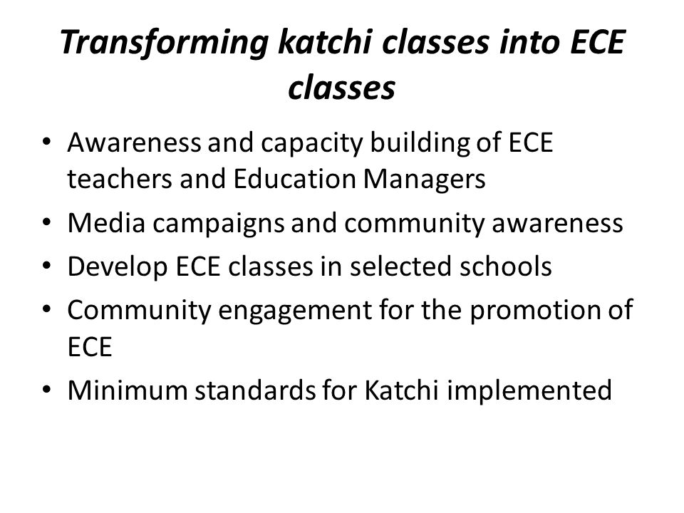 Transforming katchi classes into ECE classes Awareness and capacity building of ECE teachers and Education Managers Media campaigns and community awareness Develop ECE classes in selected schools Community engagement for the promotion of ECE Minimum standards for Katchi implemented