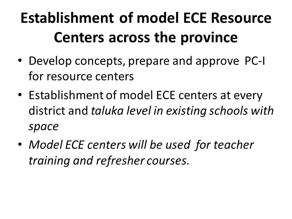 Establishment of model ECE Resource Centers across the province Develop concepts, prepare and approve PC-I for resource centers Establishment of model ECE centers at every district and taluka level in existing schools with space Model ECE centers will be used for teacher training and refresher courses.