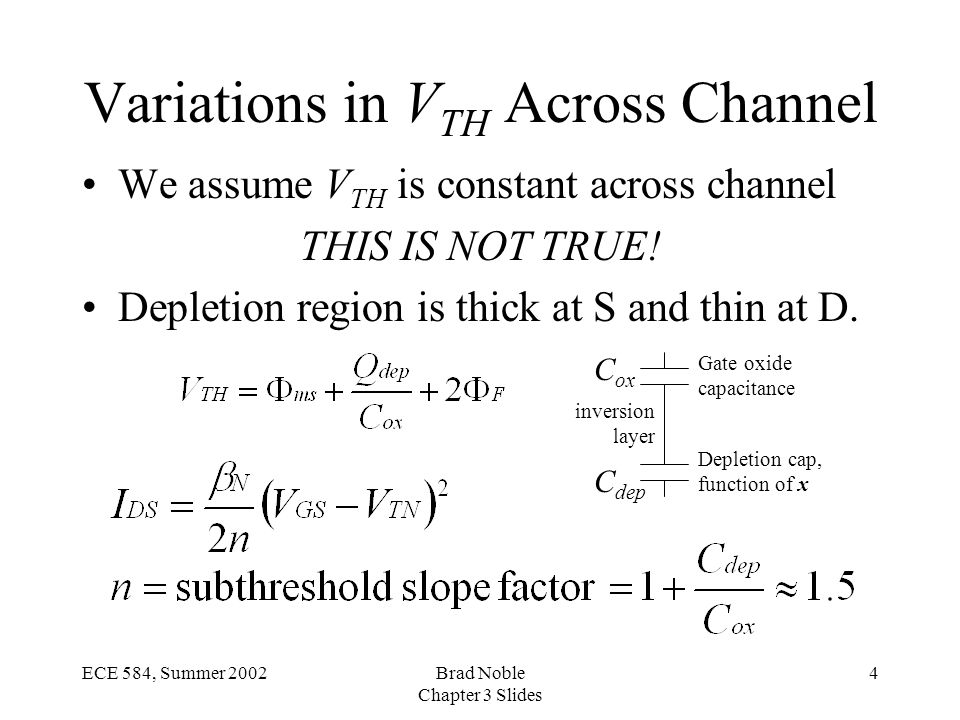 4ECE 584, Summer 2002Brad Noble Chapter 3 Slides Variations in V TH Across Channel We assume V TH is constant across channel THIS IS NOT TRUE.