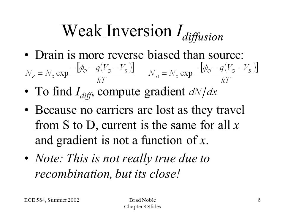 8ECE 584, Summer 2002Brad Noble Chapter 3 Slides Weak Inversion I diffusion Drain is more reverse biased than source: To find I diff, compute gradient Because no carriers are lost as they travel from S to D, current is the same for all x and gradient is not a function of x.