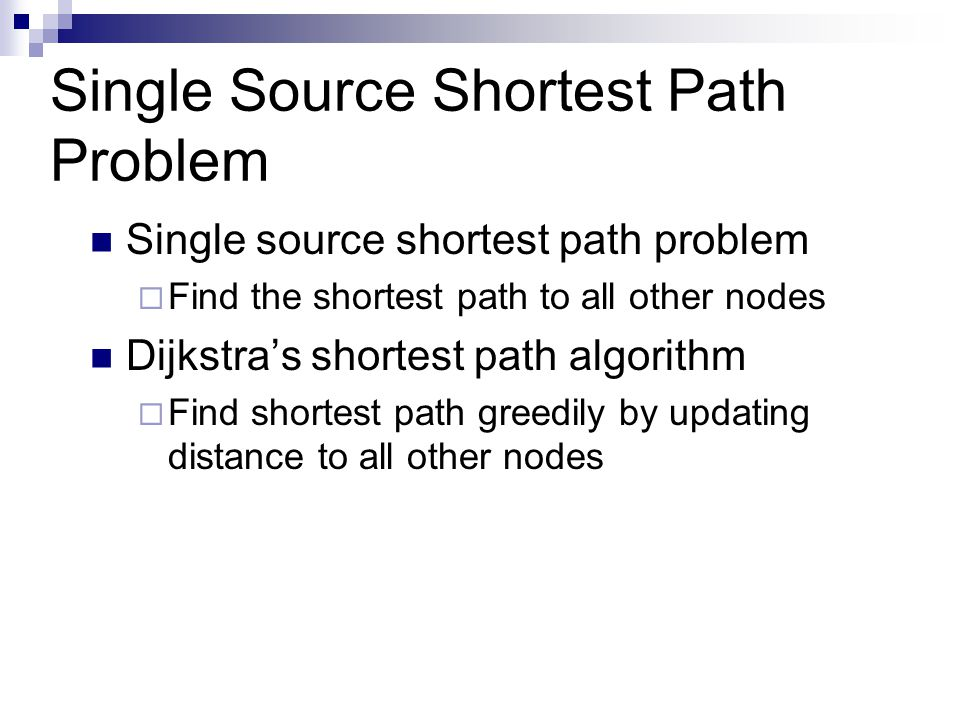 Single Source Shortest Path Problem Single source shortest path problem  Find the shortest path to all other nodes Dijkstra's shortest path algorithm  Find shortest path greedily by updating distance to all other nodes