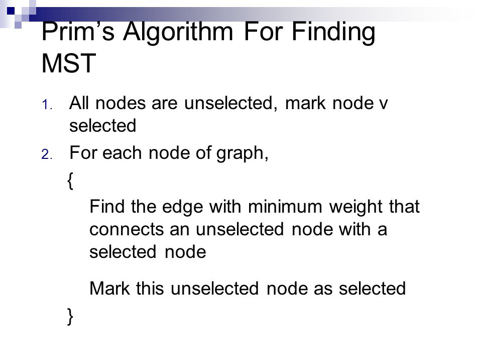 Prim's Algorithm For Finding MST 1. All nodes are unselected, mark node v selected 2.