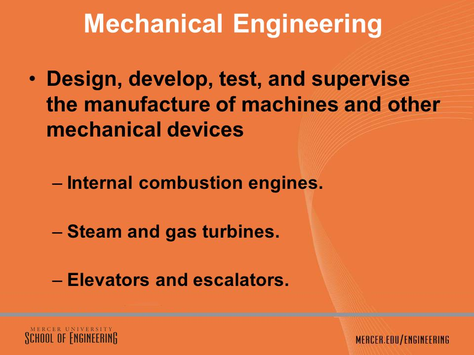 Mechanical Engineering Design, develop, test, and supervise the manufacture of machines and other mechanical devices –Internal combustion engines.