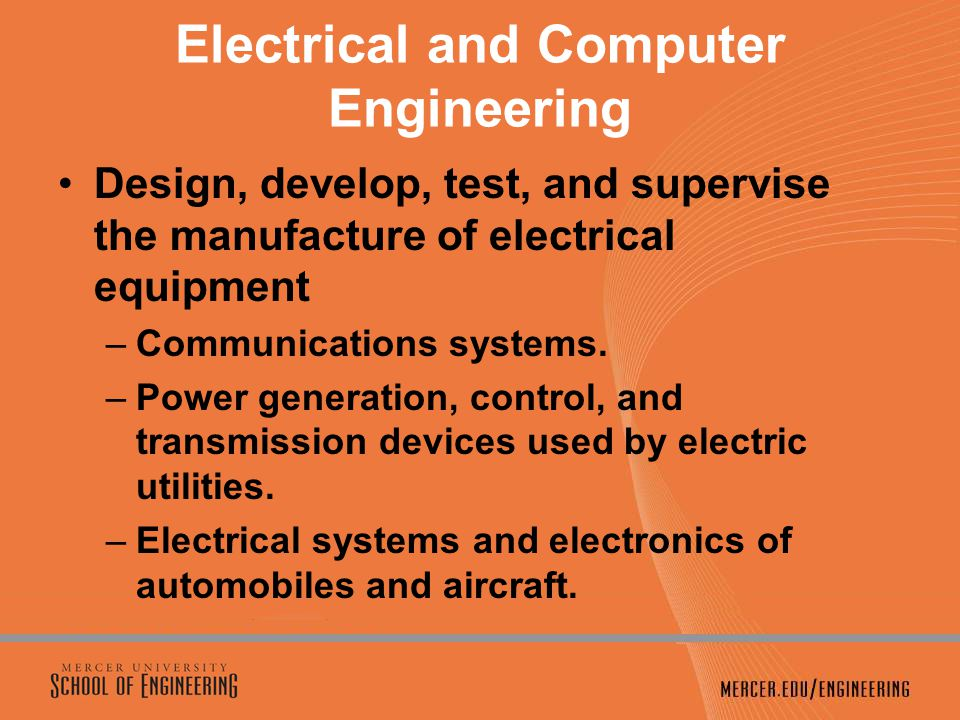 Electrical and Computer Engineering Design, develop, test, and supervise the manufacture of electrical equipment –Communications systems.