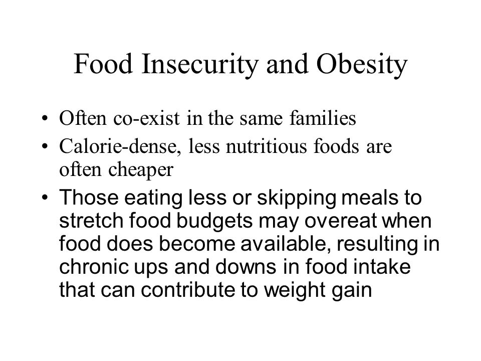 Food Insecurity and Obesity Often co-exist in the same families Calorie-dense, less nutritious foods are often cheaper Those eating less or skipping meals to stretch food budgets may overeat when food does become available, resulting in chronic ups and downs in food intake that can contribute to weight gain