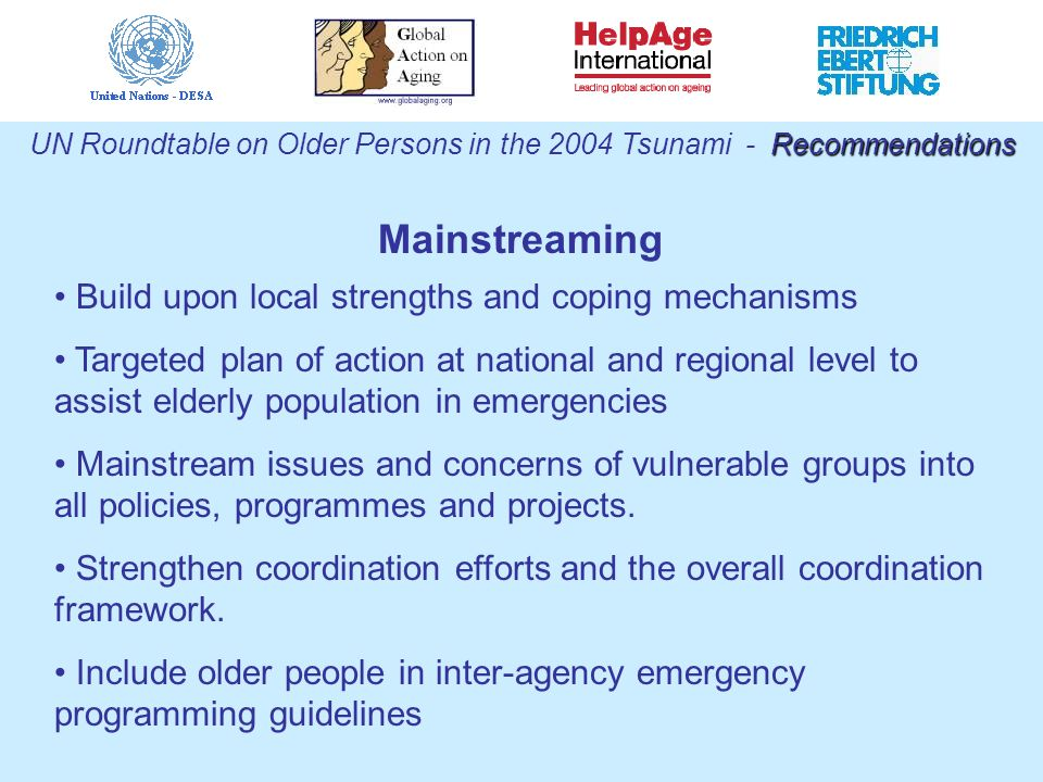 Build upon local strengths and coping mechanisms Targeted plan of action at national and regional level to assist elderly population in emergencies Mainstream issues and concerns of vulnerable groups into all policies, programmes and projects.