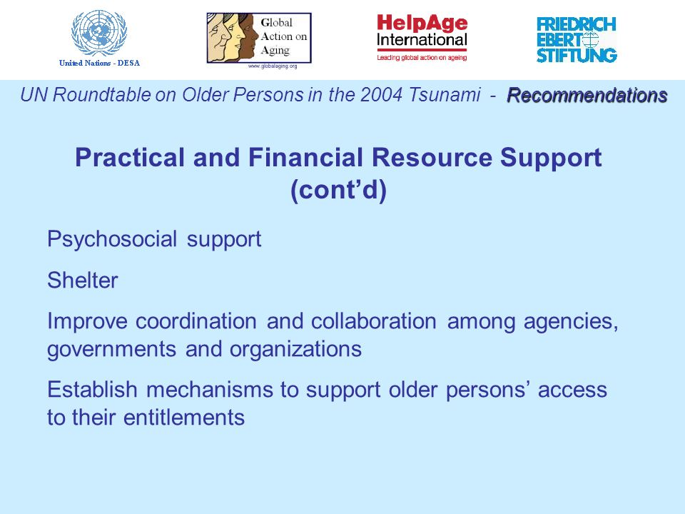 Recommendations UN Roundtable on Older Persons in the 2004 Tsunami - Recommendations Practical and Financial Resource Support (cont'd) Psychosocial support Shelter Improve coordination and collaboration among agencies, governments and organizations Establish mechanisms to support older persons' access to their entitlements