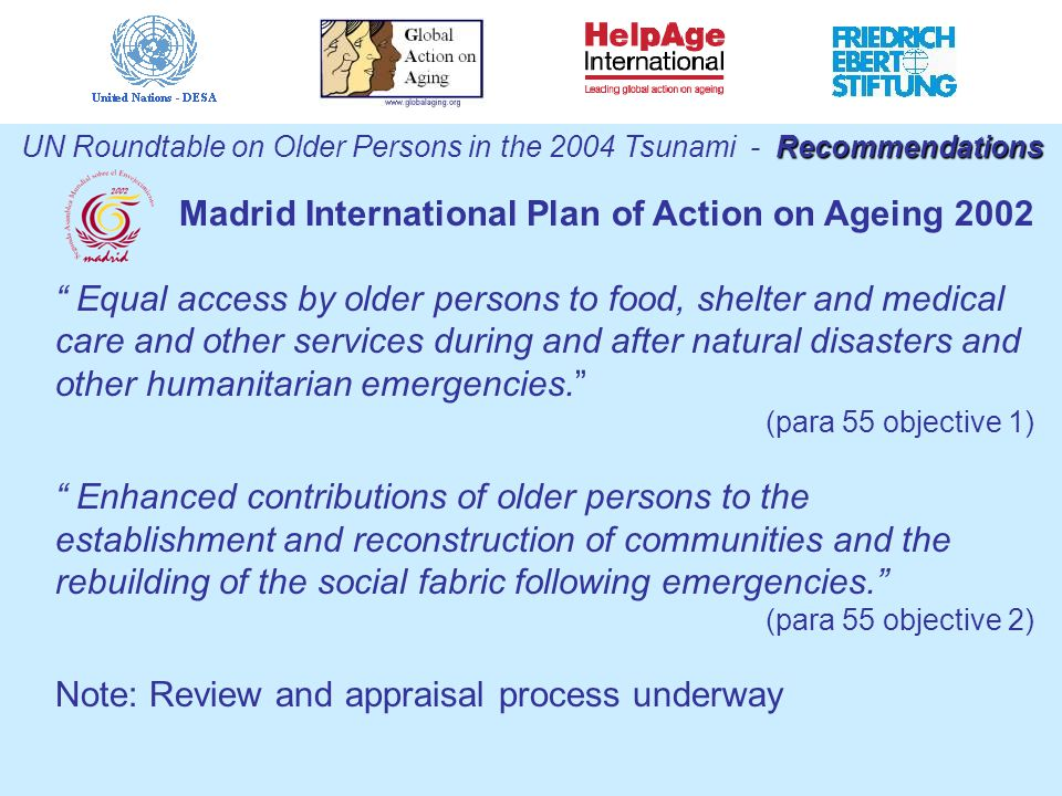 Recommendations UN Roundtable on Older Persons in the 2004 Tsunami - Recommendations Madrid International Plan of Action on Ageing 2002 Equal access by older persons to food, shelter and medical care and other services during and after natural disasters and other humanitarian emergencies. (para 55 objective 1) Enhanced contributions of older persons to the establishment and reconstruction of communities and the rebuilding of the social fabric following emergencies. (para 55 objective 2) Note: Review and appraisal process underway