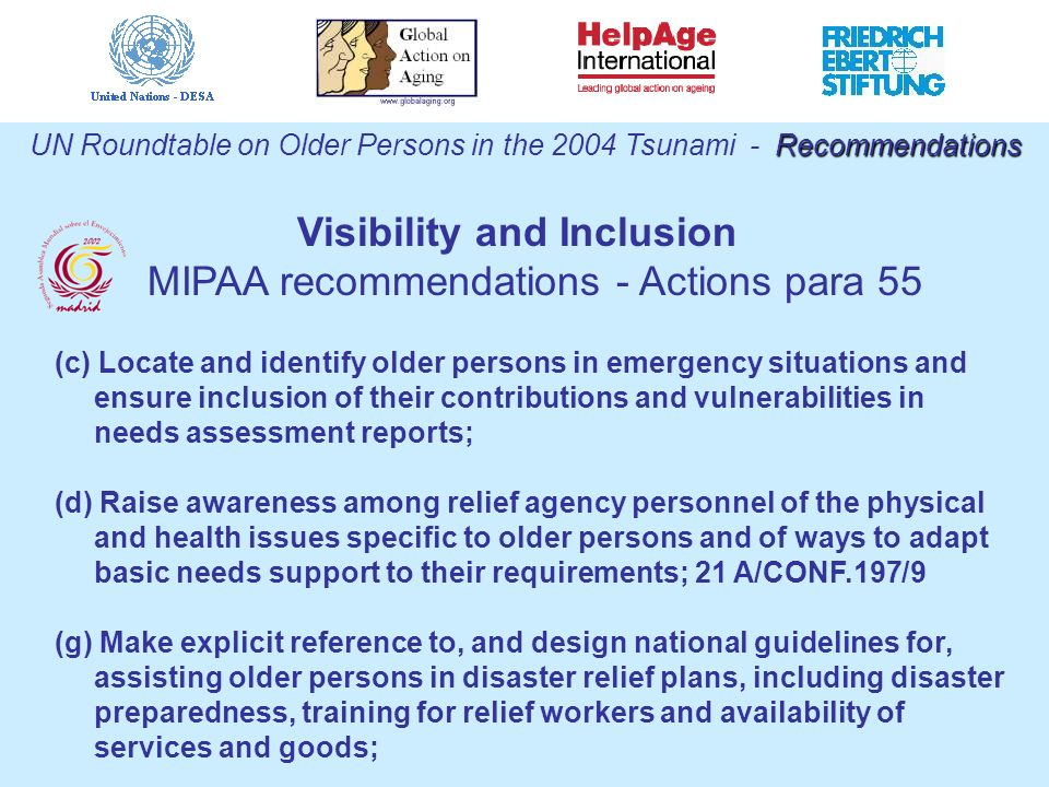 Recommendations UN Roundtable on Older Persons in the 2004 Tsunami - Recommendations (c) Locate and identify older persons in emergency situations and ensure inclusion of their contributions and vulnerabilities in needs assessment reports; (d) Raise awareness among relief agency personnel of the physical and health issues specific to older persons and of ways to adapt basic needs support to their requirements; 21 A/CONF.197/9 (g) Make explicit reference to, and design national guidelines for, assisting older persons in disaster relief plans, including disaster preparedness, training for relief workers and availability of services and goods; Visibility and Inclusion MIPAA recommendations - Actions para 55