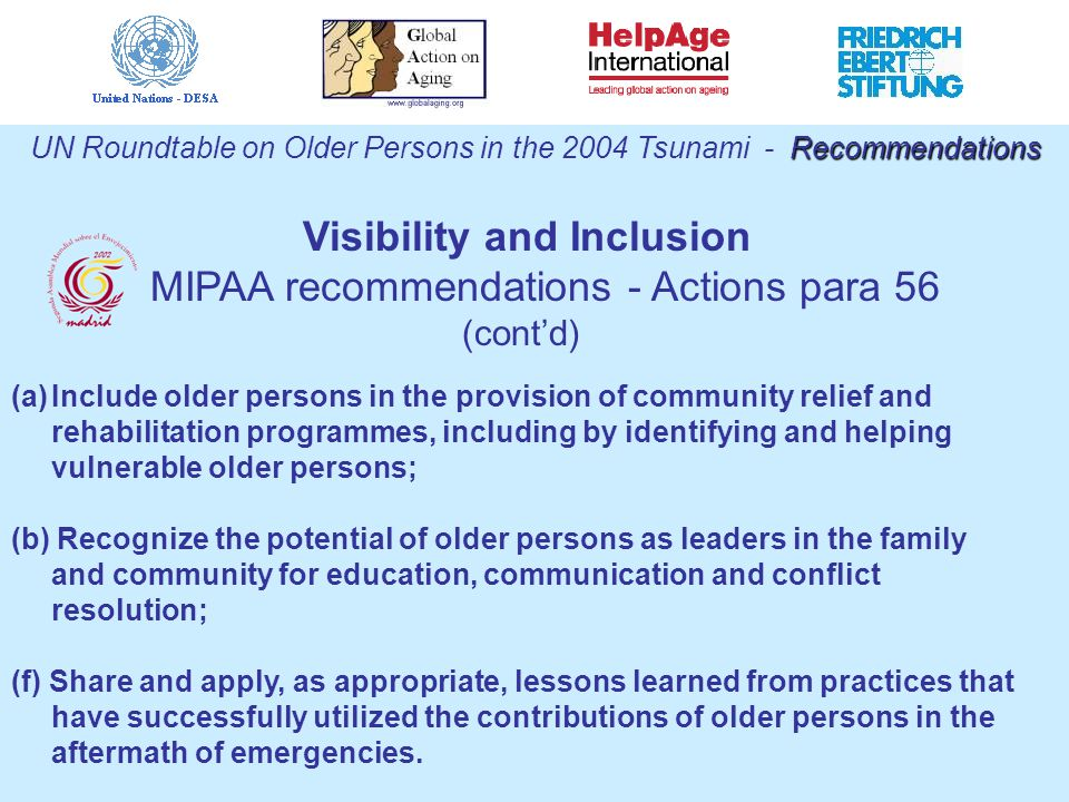 Recommendations UN Roundtable on Older Persons in the 2004 Tsunami - Recommendations (a)Include older persons in the provision of community relief and rehabilitation programmes, including by identifying and helping vulnerable older persons; (b) Recognize the potential of older persons as leaders in the family and community for education, communication and conflict resolution; (f) Share and apply, as appropriate, lessons learned from practices that have successfully utilized the contributions of older persons in the aftermath of emergencies.