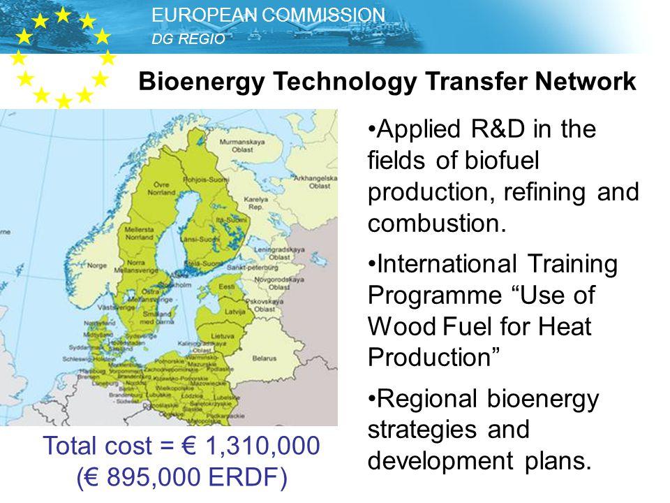 DG REGIO – Unit Thematic Development EUROPEAN COMMISSION DG REGIO EUROPEAN COMMISSION Bioenergy Technology Transfer Network Applied R&D in the fields of biofuel production, refining and combustion.