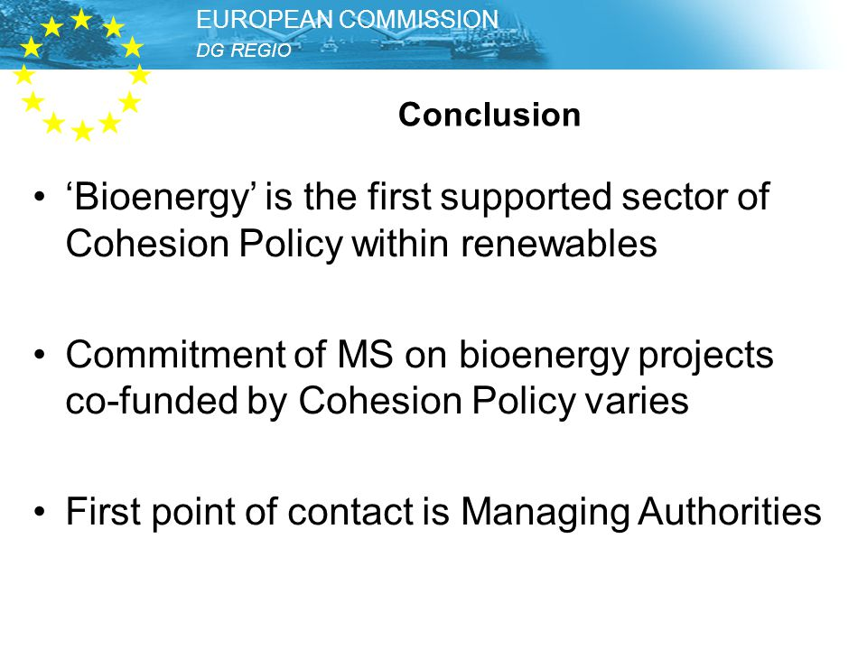 DG REGIO – Unit Thematic Development EUROPEAN COMMISSION DG REGIO EUROPEAN COMMISSION Conclusion 'Bioenergy' is the first supported sector of Cohesion Policy within renewables Commitment of MS on bioenergy projects co-funded by Cohesion Policy varies First point of contact is Managing Authorities