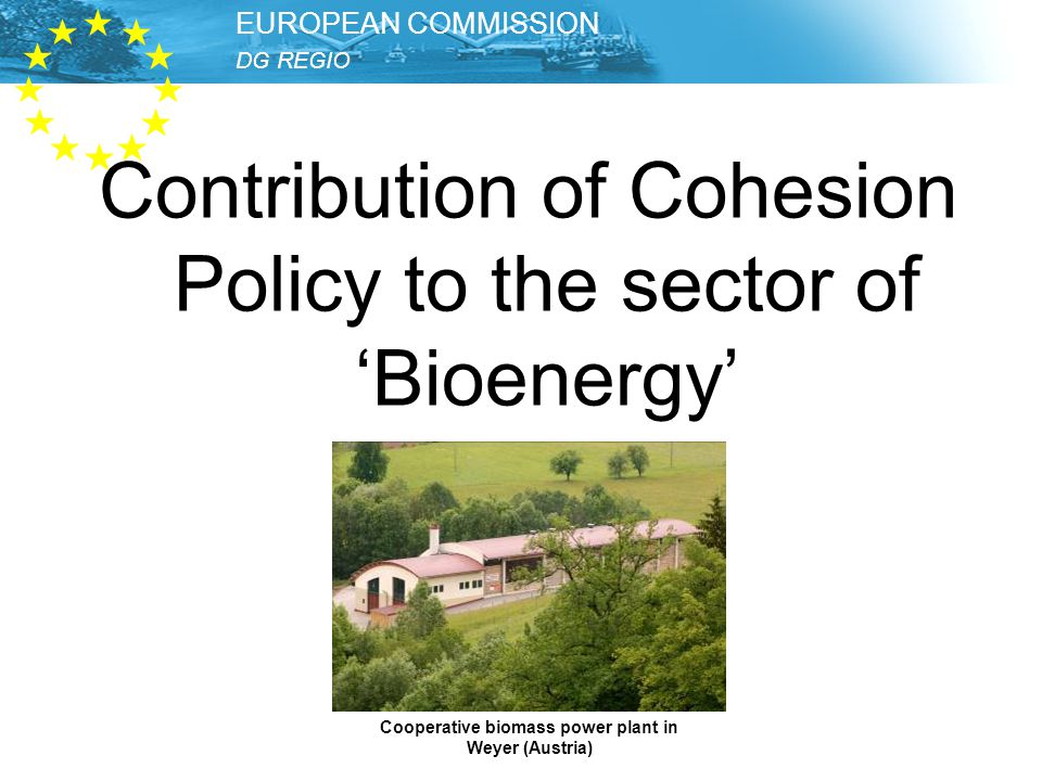 DG REGIO – Unit Thematic Development EUROPEAN COMMISSION DG REGIO EUROPEAN COMMISSION Contribution of Cohesion Policy to the sector of 'Bioenergy' Cooperative biomass power plant in Weyer (Austria)