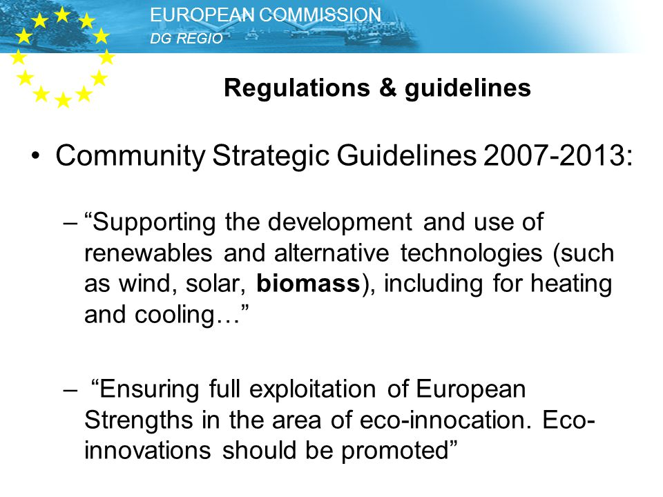 DG REGIO – Unit Thematic Development EUROPEAN COMMISSION DG REGIO EUROPEAN COMMISSION Regulations & guidelines Community Strategic Guidelines : – Supporting the development and use of renewables and alternative technologies (such as wind, solar, biomass), including for heating and cooling… – Ensuring full exploitation of European Strengths in the area of eco-innocation.