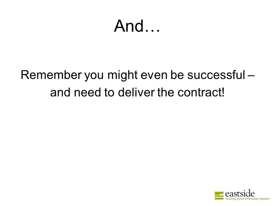 And… Remember you might even be successful – and need to deliver the contract!