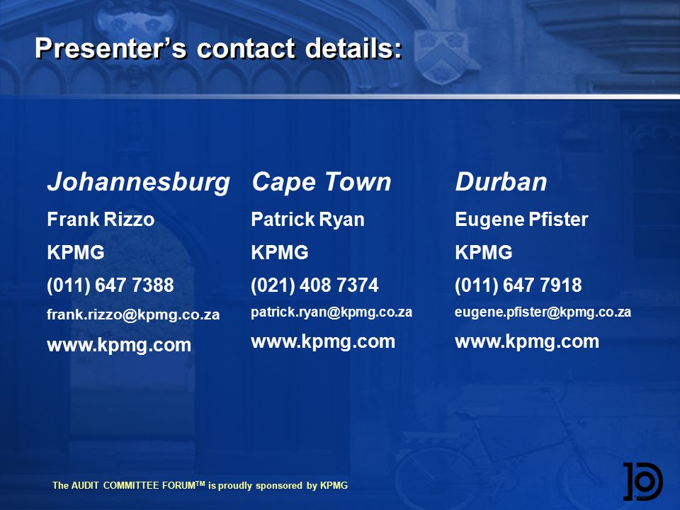 The AUDIT COMMITTEE FORUM TM is proudly sponsored by KPMG Presenter's contact details:  16 Cape Town Patrick Ryan KPMG (021) Durban Eugene Pfister KPMG (011) Johannesburg Frank Rizzo KPMG (011)