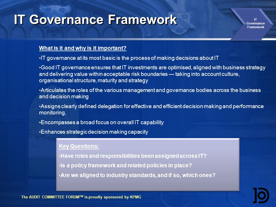 The AUDIT COMMITTEE FORUM TM is proudly sponsored by KPMG IT Governance Framework 99 What is it and why is it important.