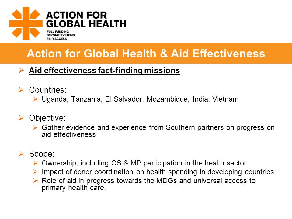  Aid effectiveness fact-finding missions  Countries:  Uganda, Tanzania, El Salvador, Mozambique, India, Vietnam  Objective:  Gather evidence and experience from Southern partners on progress on aid effectiveness  Scope:  Ownership, including CS & MP participation in the health sector  Impact of donor coordination on health spending in developing countries  Role of aid in progress towards the MDGs and universal access to primary health care.