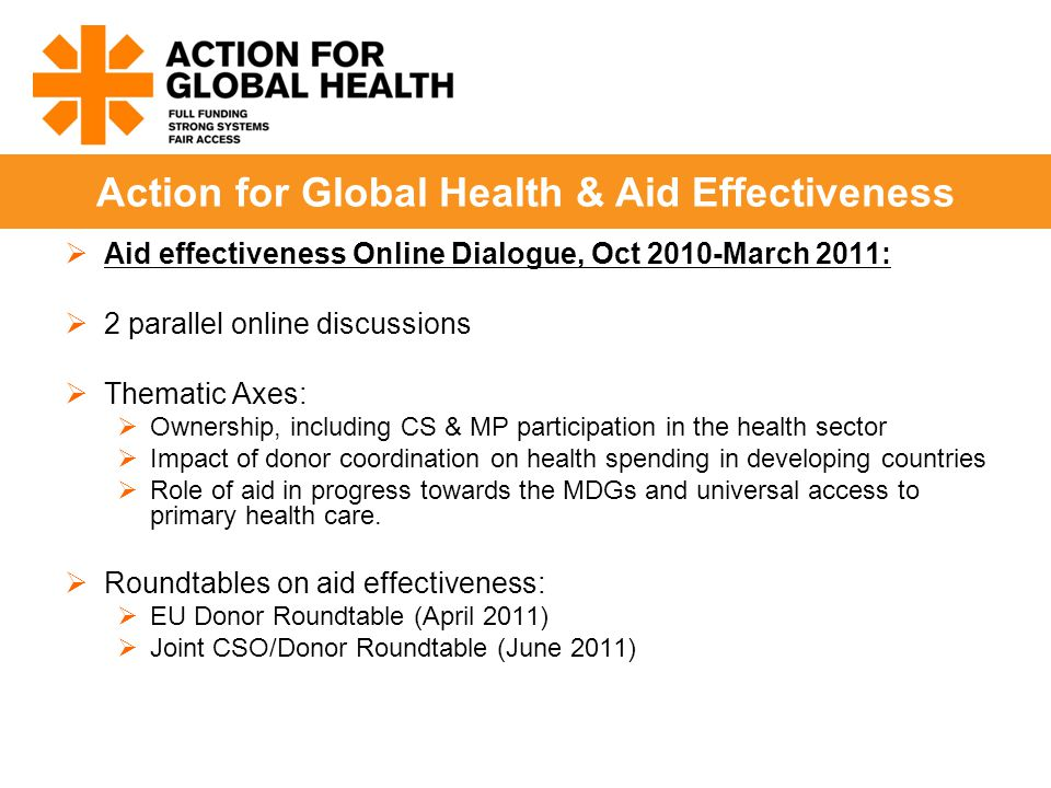  Aid effectiveness Online Dialogue, Oct 2010-March 2011:  2 parallel online discussions  Thematic Axes:  Ownership, including CS & MP participation in the health sector  Impact of donor coordination on health spending in developing countries  Role of aid in progress towards the MDGs and universal access to primary health care.