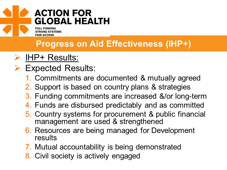  IHP+ Results:  Expected Results: 1.Commitments are documented & mutually agreed 2.Support is based on country plans & strategies 3.Funding commitments are increased &/or long-term 4.Funds are disbursed predictably and as committed 5.Country systems for procurement & public financial management are used & strengthened 6.Resources are being managed for Development results 7.Mutual accountability is being demonstrated 8.Civil society is actively engaged Progress on Aid Effectiveness (IHP+)