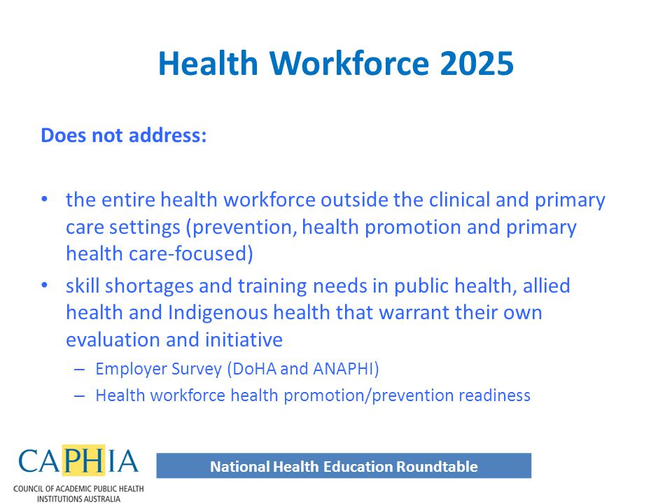 Does not address: the entire health workforce outside the clinical and primary care settings (prevention, health promotion and primary health care-focused) skill shortages and training needs in public health, allied health and Indigenous health that warrant their own evaluation and initiative – Employer Survey (DoHA and ANAPHI) – Health workforce health promotion/prevention readiness National Health Education Roundtable Health Workforce 2025