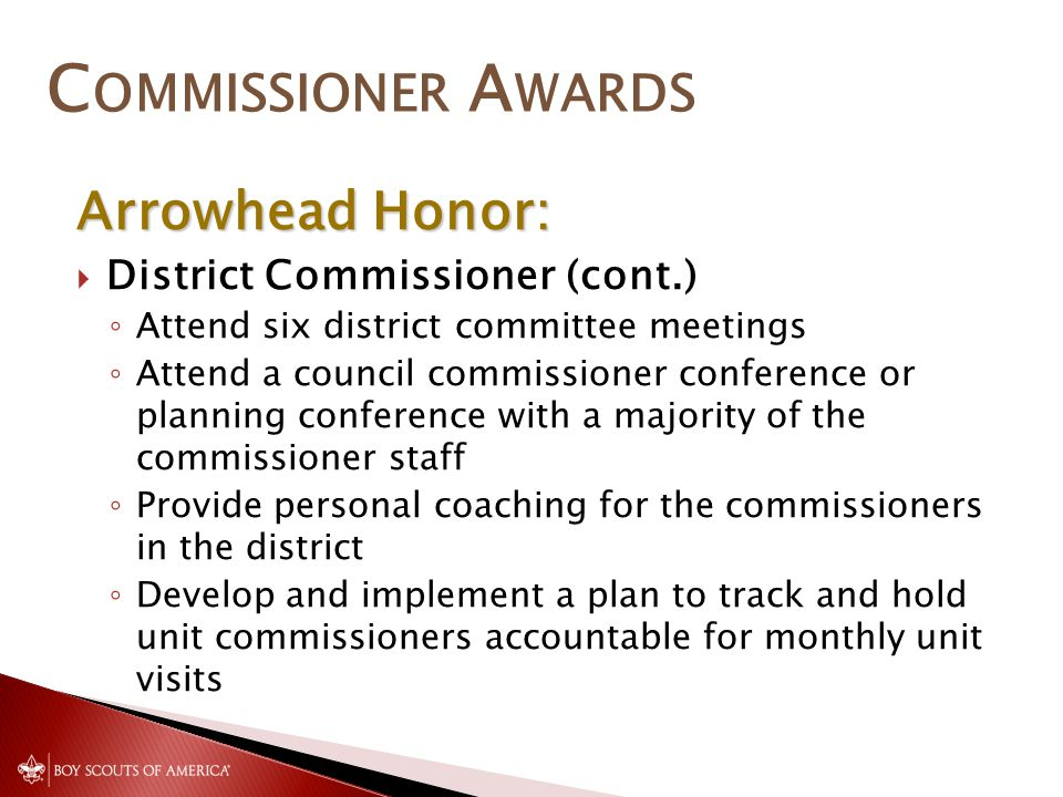 C OMMISSIONER A WARDS Arrowhead Honor:  District Commissioner (cont.) ◦ Attend six district committee meetings ◦ Attend a council commissioner conference or planning conference with a majority of the commissioner staff ◦ Provide personal coaching for the commissioners in the district ◦ Develop and implement a plan to track and hold unit commissioners accountable for monthly unit visits