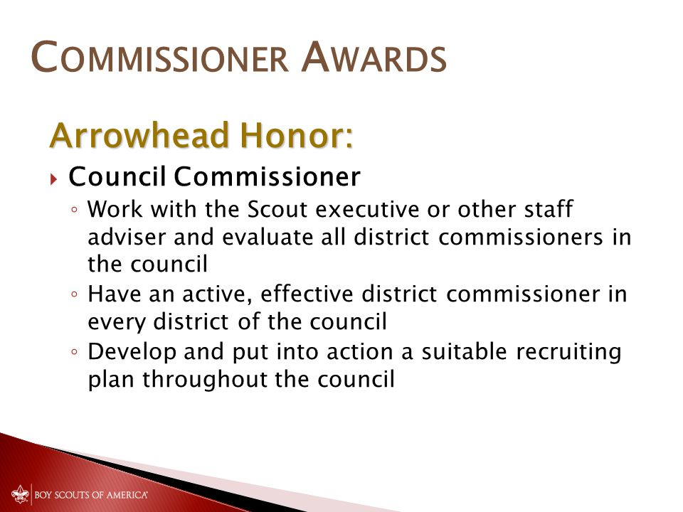 C OMMISSIONER A WARDS Arrowhead Honor:  Council Commissioner ◦ Work with the Scout executive or other staff adviser and evaluate all district commissioners in the council ◦ Have an active, effective district commissioner in every district of the council ◦ Develop and put into action a suitable recruiting plan throughout the council