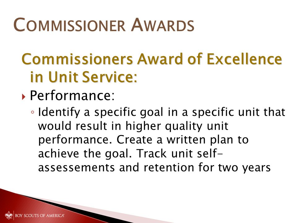 C OMMISSIONER A WARDS Commissioners Award of Excellence in Unit Service:  Performance: ◦ Identify a specific goal in a specific unit that would result in higher quality unit performance.