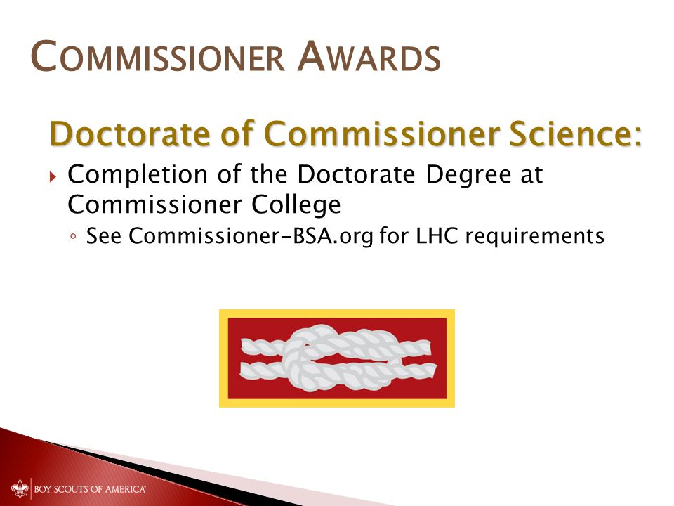 Doctorate of Commissioner Science:  Completion of the Doctorate Degree at Commissioner College ◦ See Commissioner-BSA.org for LHC requirements