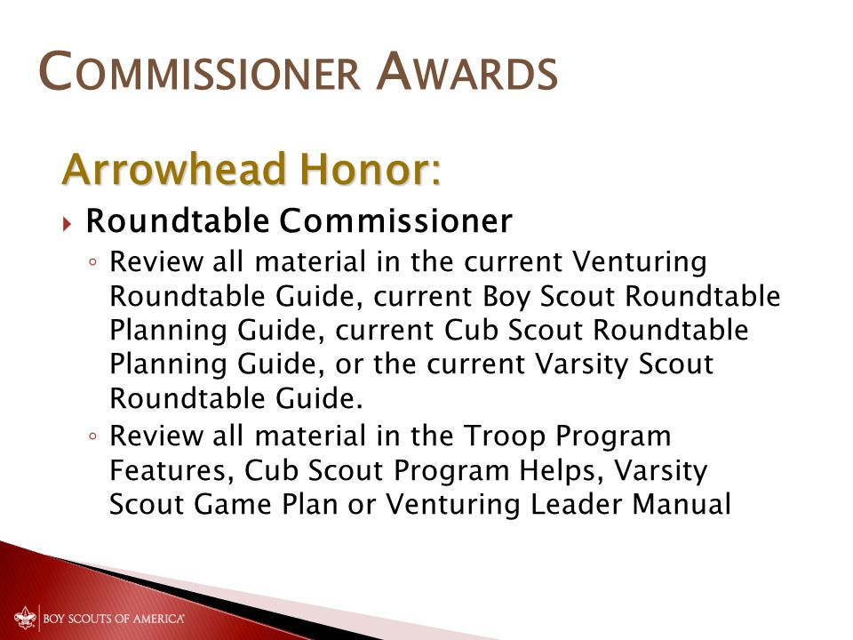 C OMMISSIONER A WARDS Arrowhead Honor:  Roundtable Commissioner ◦ Review all material in the current Venturing Roundtable Guide, current Boy Scout Roundtable Planning Guide, current Cub Scout Roundtable Planning Guide, or the current Varsity Scout Roundtable Guide.