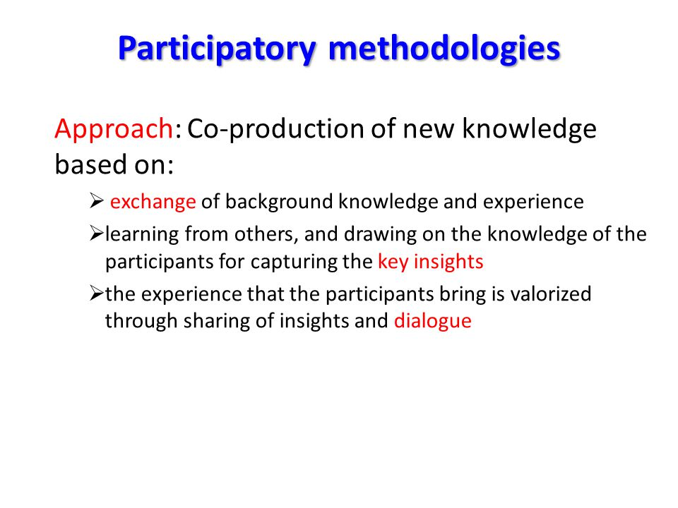 Participatory methodologies Approach: Co-production of new knowledge based on:  exchange of background knowledge and experience  learning from others, and drawing on the knowledge of the participants for capturing the key insights  the experience that the participants bring is valorized through sharing of insights and dialogue