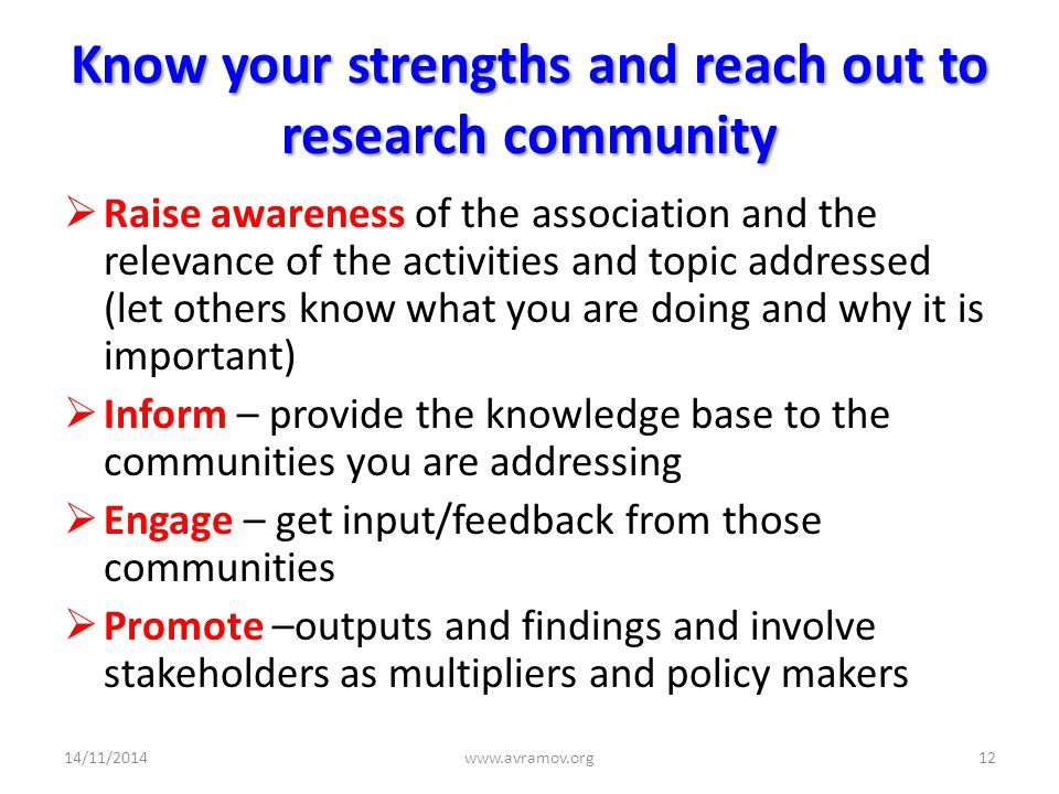Know your strengths and reach out to research community  Raise awareness of the association and the relevance of the activities and topic addressed (let others know what you are doing and why it is important)  Inform – provide the knowledge base to the communities you are addressing  Engage – get input/feedback from those communities  Promote –outputs and findings and involve stakeholders as multipliers and policy makers 14/11/2014www.avramov.org12