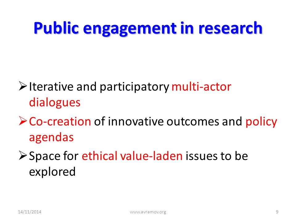 Public engagement in research  Iterative and participatory multi-actor dialogues  Co-creation of innovative outcomes and policy agendas  Space for ethical value-laden issues to be explored 14/11/2014www.avramov.org9
