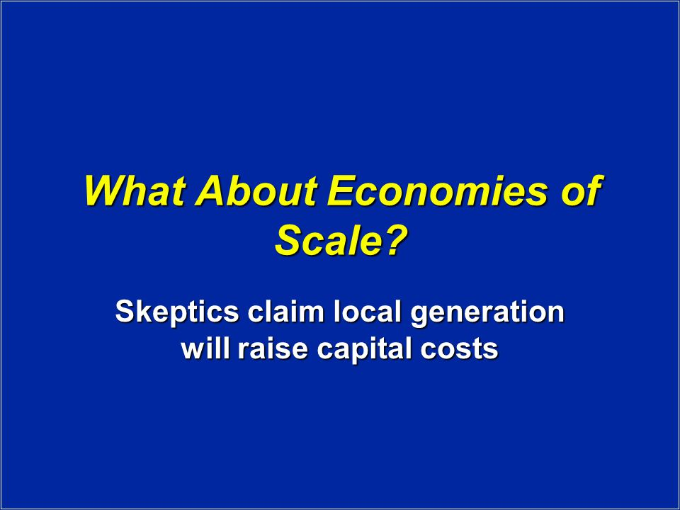 What About Economies of Scale Skeptics claim local generation will raise capital costs
