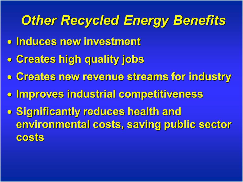 Other Recycled Energy Benefits  Induces new investment  Creates high quality jobs  Creates new revenue streams for industry  Improves industrial competitiveness  Significantly reduces health and environmental costs, saving public sector costs