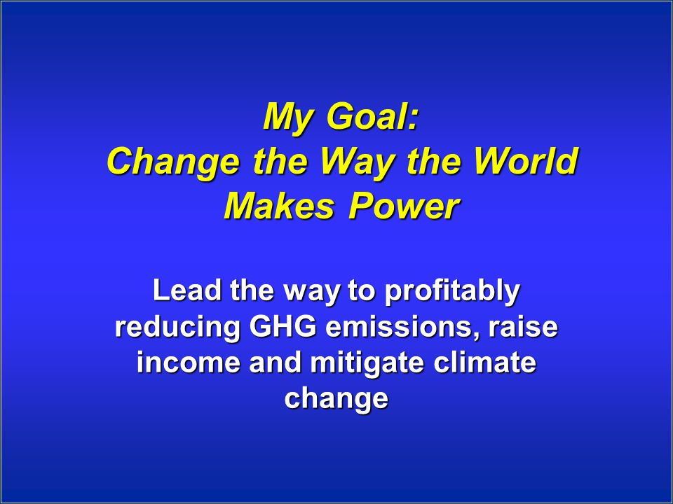 My Goal: Change the Way the World Makes Power Lead the way to profitably reducing GHG emissions, raise income and mitigate climate change