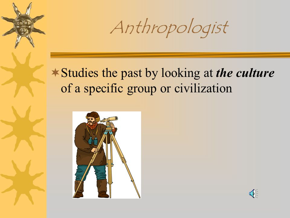 Archeologist  Studies the past by using artifacts to discover clues to ancient civilizations and mysteries.