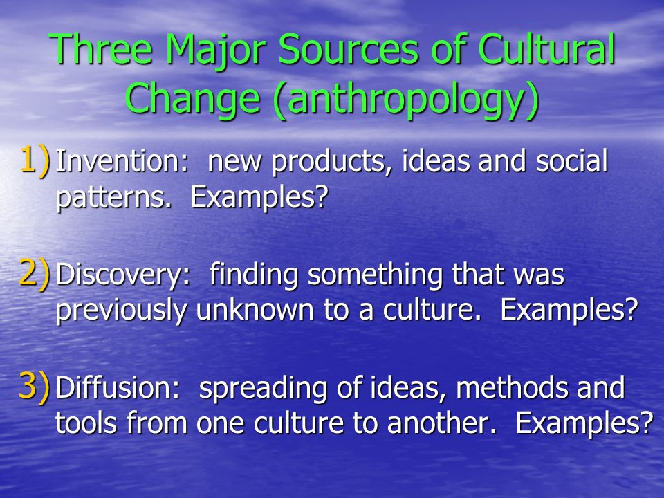 Three Major Sources of Cultural Change (anthropology) 1) Invention: new products, ideas and social patterns.