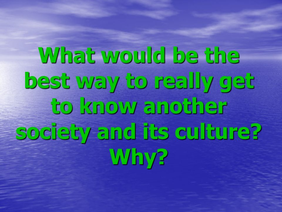 What would be the best way to really get to know another society and its culture Why