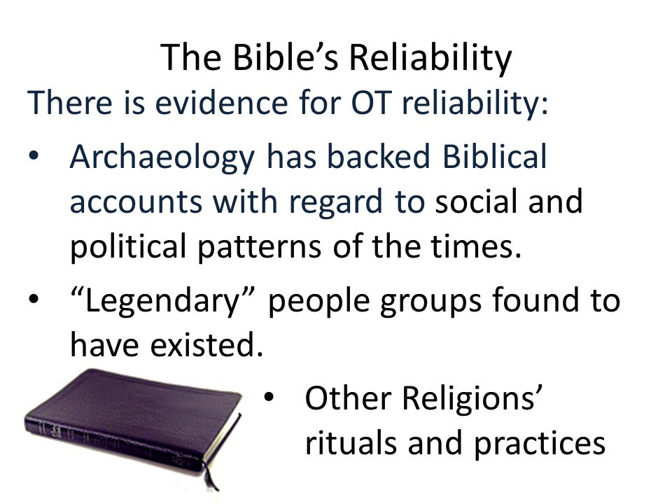 The Bible's Reliability There is evidence for OT reliability: Archaeology has backed Biblical accounts with regard to social and political patterns of the times.