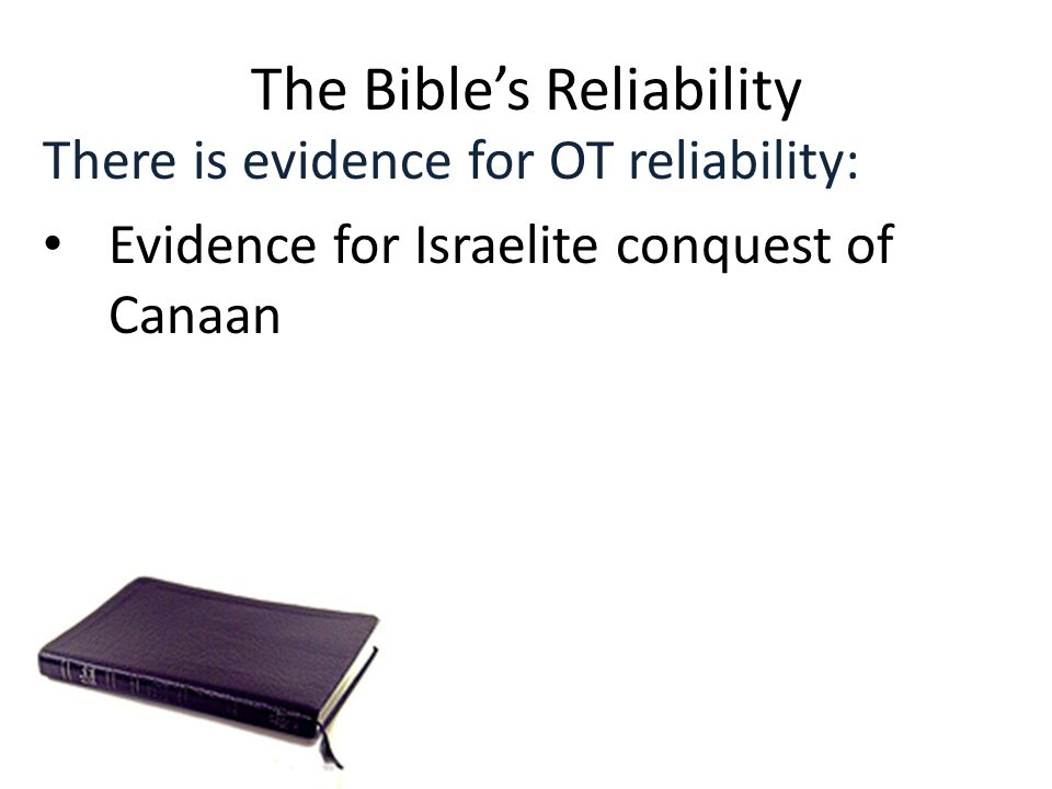 The Bible's Reliability There is evidence for OT reliability: Evidence for Israelite conquest of Canaan