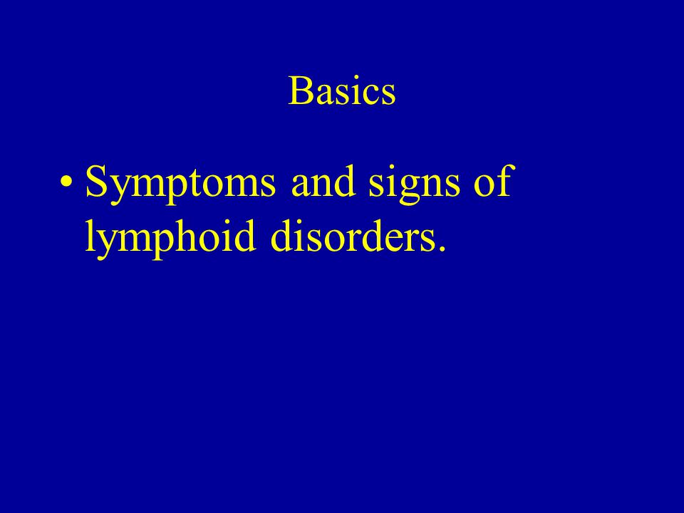 Basics Symptoms and signs of lymphoid disorders.